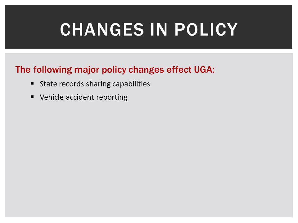 CHANGES IN POLICY The following major policy changes effect UGA:  State records sharing capabilities  Vehicle accident reporting