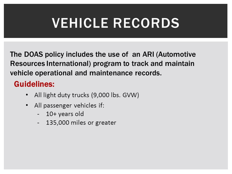 VEHICLE RECORDS The DOAS policy includes the use of an ARI (Automotive Resources International) program to track and maintain vehicle operational and maintenance records.