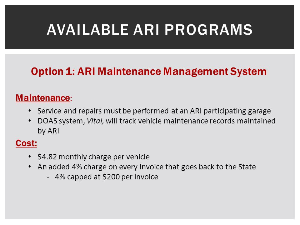 AVAILABLE ARI PROGRAMS Option 1: ARI Maintenance Management System Service and repairs must be performed at an ARI participating garage DOAS system, Vital, will track vehicle maintenance records maintained by ARI $4.82 monthly charge per vehicle An added 4% charge on every invoice that goes back to the State - 4% capped at $200 per invoice Maintenance : Cost :