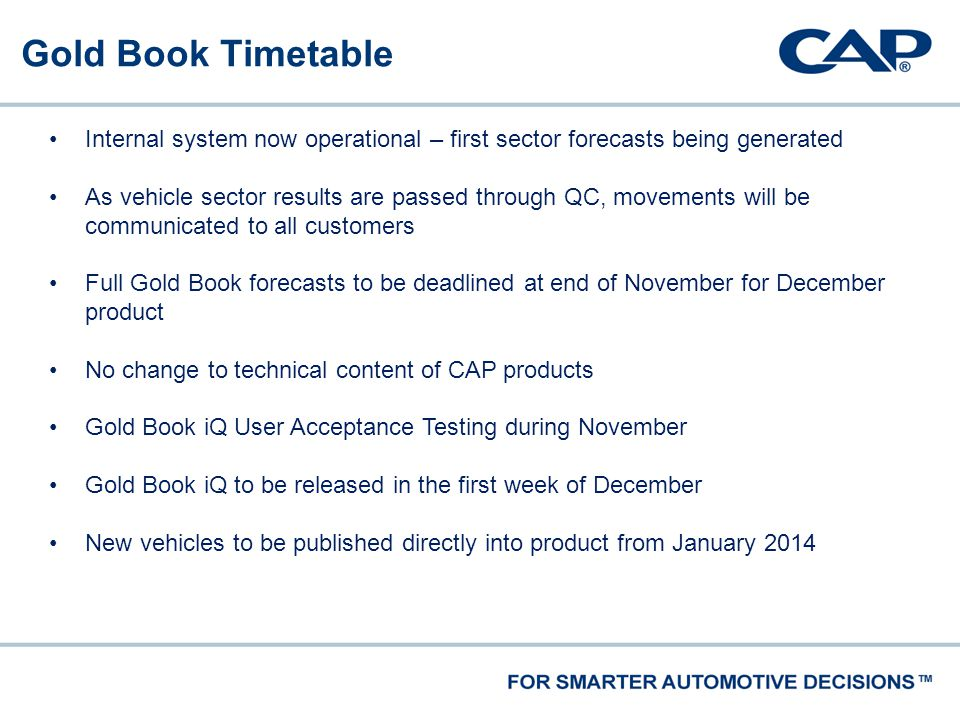 Gold Book Timetable Internal system now operational – first sector forecasts being generated As vehicle sector results are passed through QC, movements will be communicated to all customers Full Gold Book forecasts to be deadlined at end of November for December product No change to technical content of CAP products Gold Book iQ User Acceptance Testing during November Gold Book iQ to be released in the first week of December New vehicles to be published directly into product from January 2014