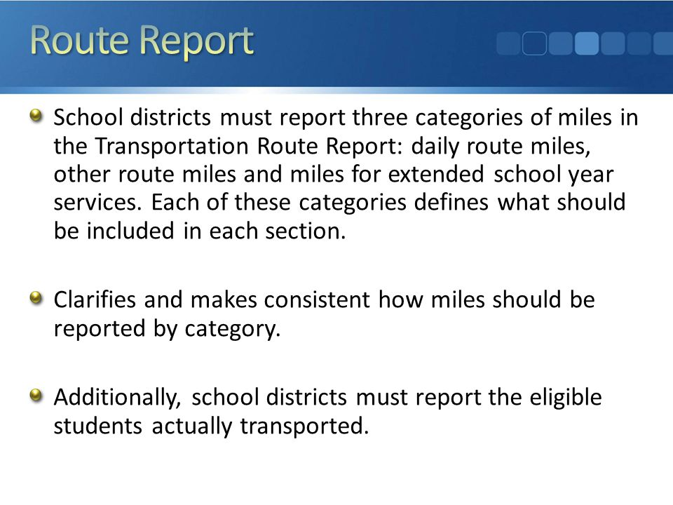Current practice remains in place—No changes under the guideline Each school district shall, on or before July 15 th immediately following the fiscal year, report to the Superintendent of Public: The actual odometer reading for each school bus operated by the school district as of June 30 th ; and The total mileage for the year ending June 30 th.