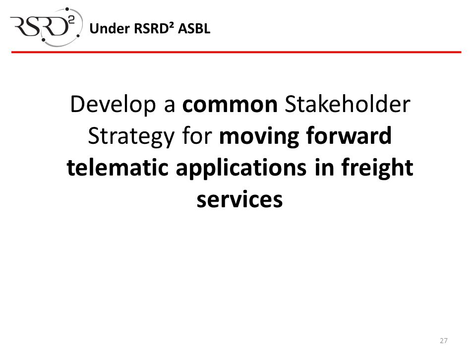 27 Under RSRD² ASBL Develop a common Stakeholder Strategy for moving forward telematic applications in freight services