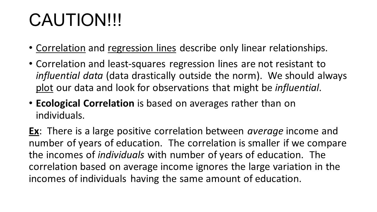 CAUTION!!! Correlation and regression lines describe only linear relationships. Correlation and least-squares regression lines are not resistant to in