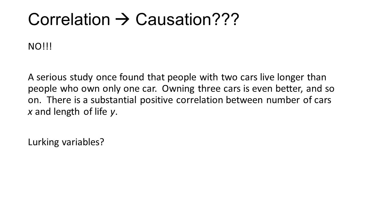 Correlation  Causation??? NO!!! A serious study once found that people with two cars live longer than people who own only one car. Owning three cars
