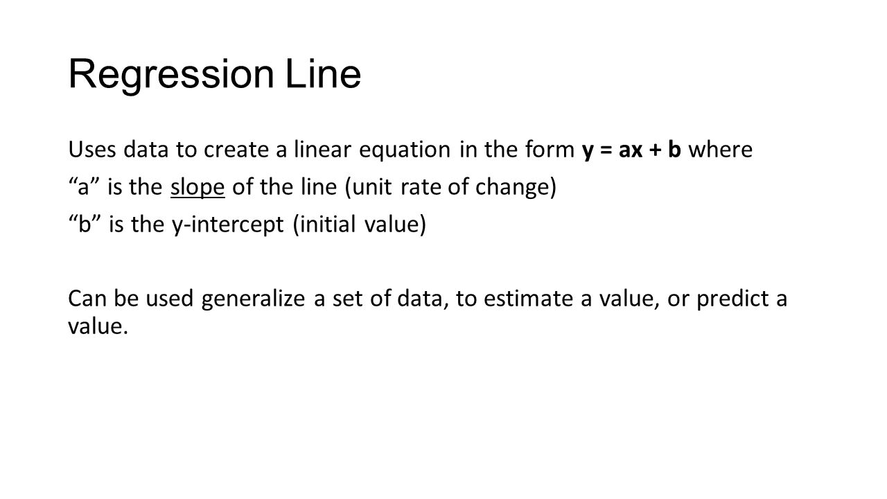 Regression Line Uses data to create a linear equation in the form y = ax + b where a is the slope of the line (unit rate of change) b is the y-intercept (initial value) Can be used generalize a set of data, to estimate a value, or predict a value.