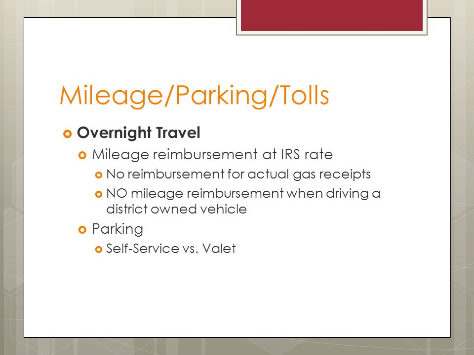 Mileage/Parking/Tolls  Overnight Travel  Mileage reimbursement at IRS rate  No reimbursement for actual gas receipts  NO mileage reimbursement when driving a district owned vehicle  Parking  Self-Service vs.