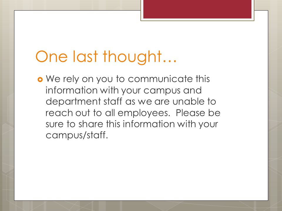 One last thought…  We rely on you to communicate this information with your campus and department staff as we are unable to reach out to all employees.