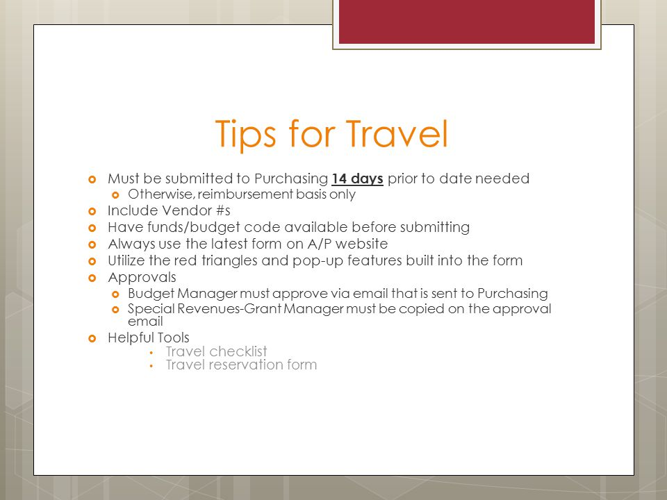 Tips for Travel  Must be submitted to Purchasing 14 days prior to date needed  Otherwise, reimbursement basis only  Include Vendor #s  Have funds/budget code available before submitting  Always use the latest form on A/P website  Utilize the red triangles and pop-up features built into the form  Approvals  Budget Manager must approve via  that is sent to Purchasing  Special Revenues-Grant Manager must be copied on the approval   Helpful Tools Travel checklist Travel reservation form