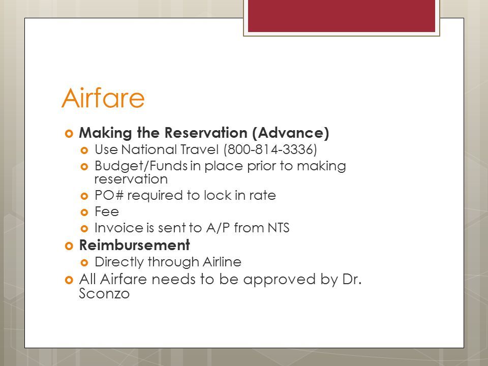 Airfare  Making the Reservation (Advance)  Use National Travel ( )  Budget/Funds in place prior to making reservation  PO# required to lock in rate  Fee  Invoice is sent to A/P from NTS  Reimbursement  Directly through Airline  All Airfare needs to be approved by Dr.