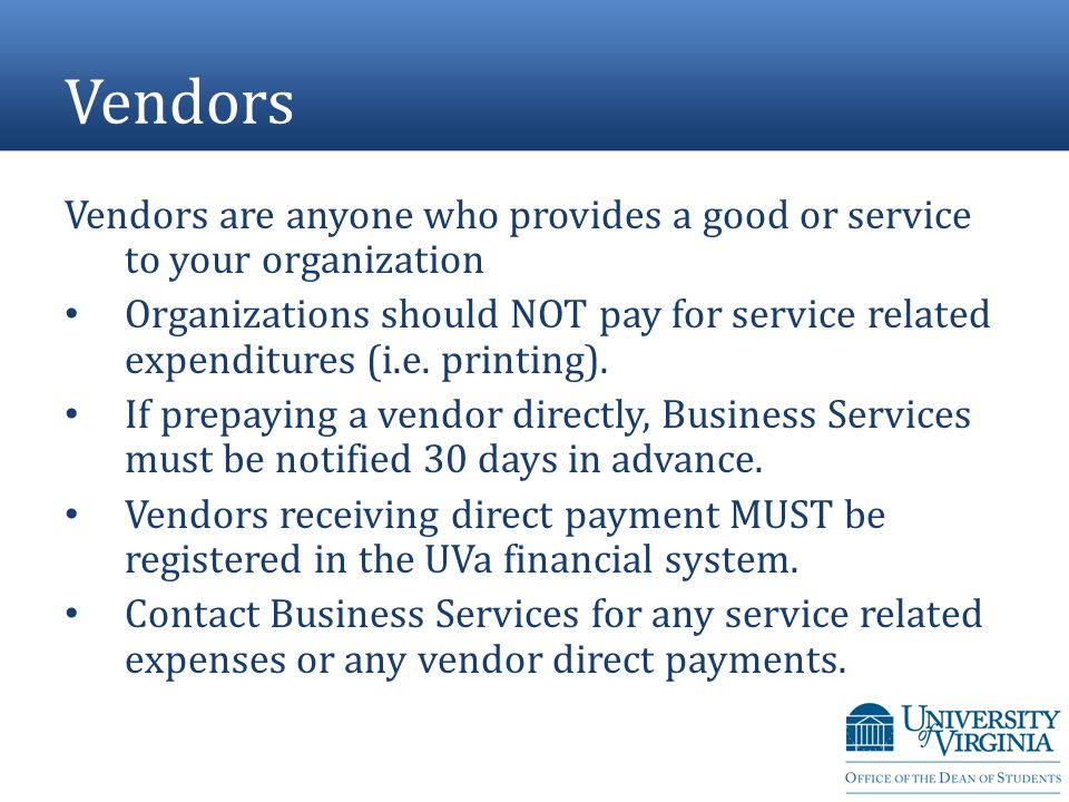 Vendors Vendors are anyone who provides a good or service to your organization Organizations should NOT pay for service related expenditures (i.e.