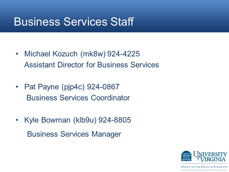 Business Services Staff Michael Kozuch (mk8w)924-4225 Assistant Director for Business Services Pat Payne(pjp4c) 924-0867 Business Services Coordinator Kyle Bowman (klb9u) 924-8805 Business Services Manager