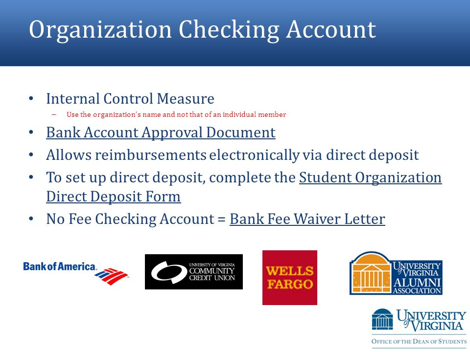 Organization Checking Account Internal Control Measure – Use the organization's name and not that of an individual member Bank Account Approval Document Allows reimbursements electronically via direct deposit To set up direct deposit, complete the Student Organization Direct Deposit Form No Fee Checking Account = Bank Fee Waiver Letter