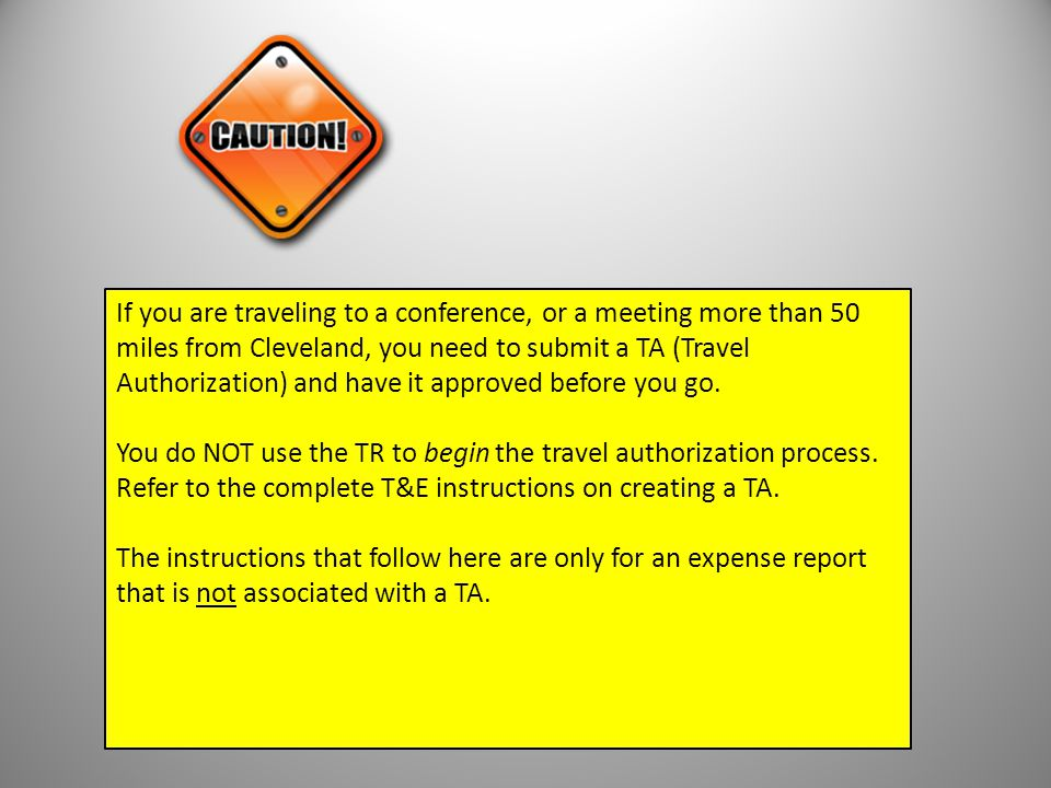 If you are traveling to a conference, or a meeting more than 50 miles from Cleveland, you need to submit a TA (Travel Authorization) and have it appro