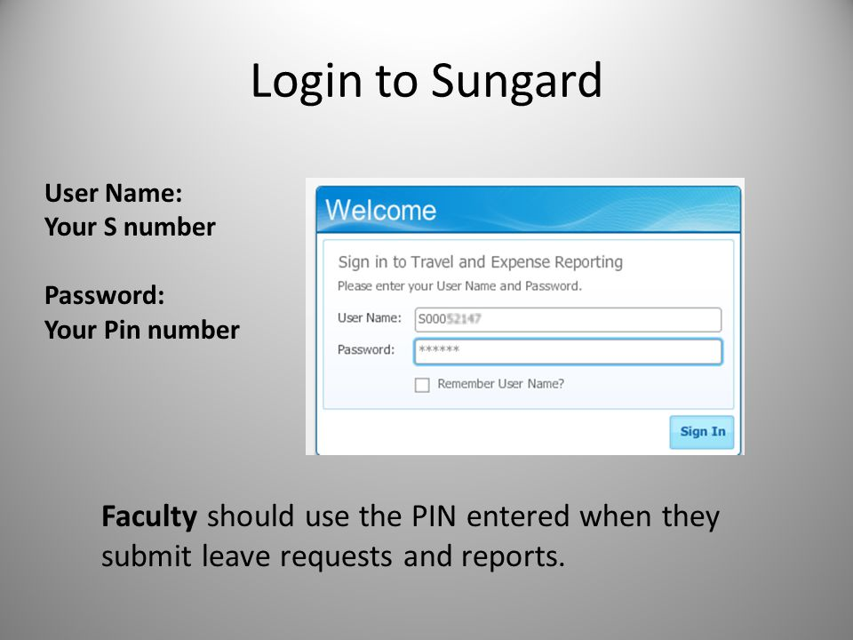 Login to Sungard User Name: Your S number Password: Your Pin number Faculty should use the PIN entered when they submit leave requests and reports.