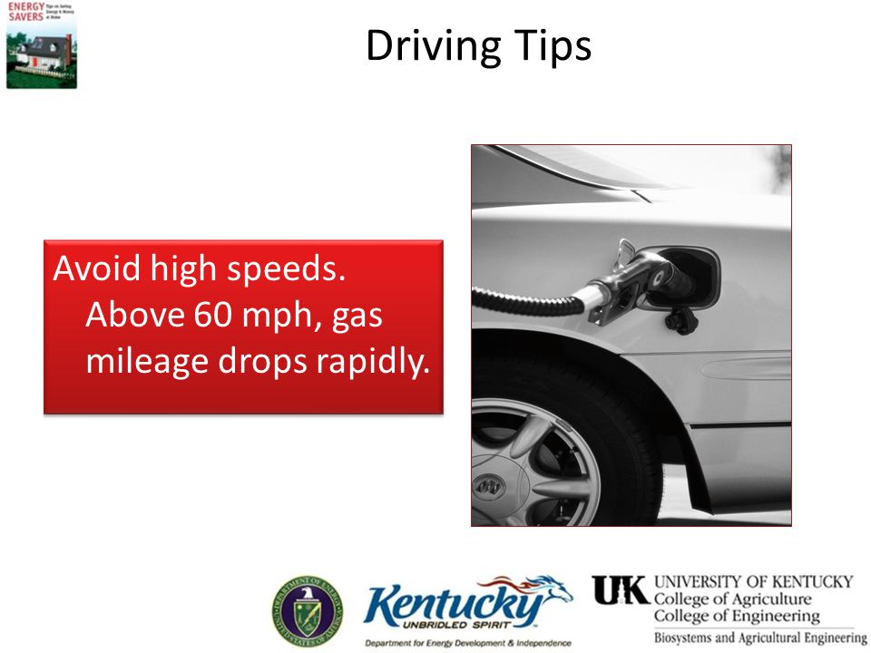Driving Tips Avoid high speeds. Above 60 mph, gas mileage drops rapidly.