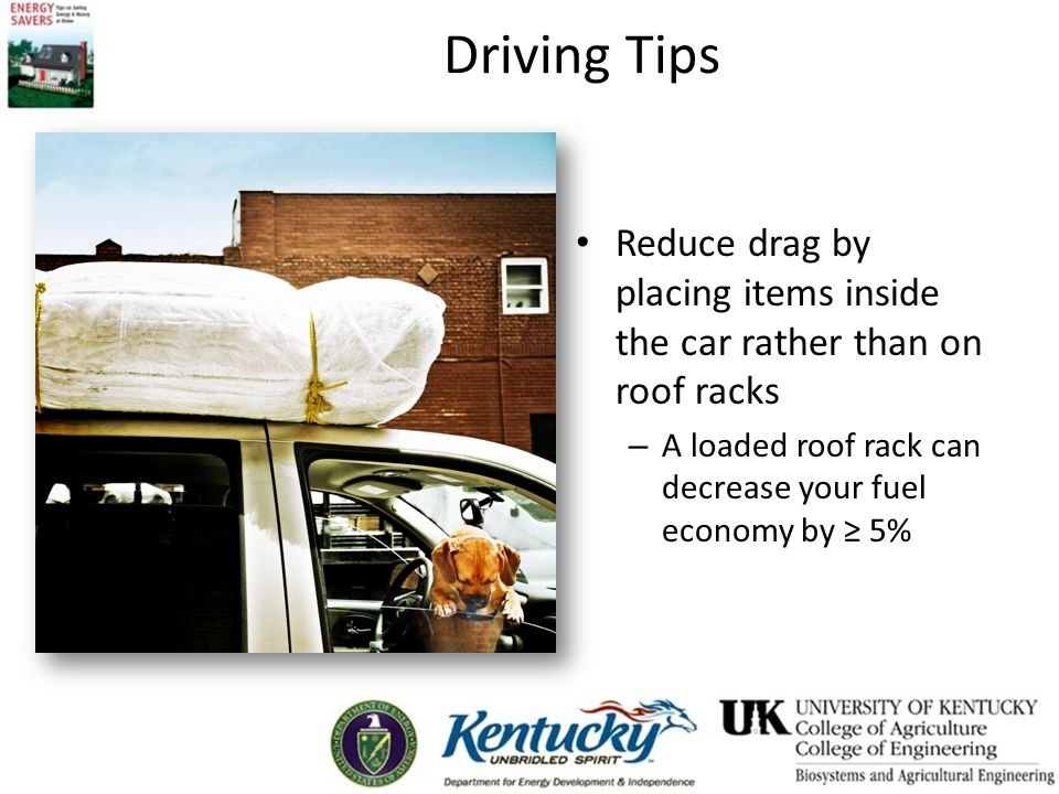 Driving Tips Reduce drag by placing items inside the car rather than on roof racks – A loaded roof rack can decrease your fuel economy by ≥ 5%