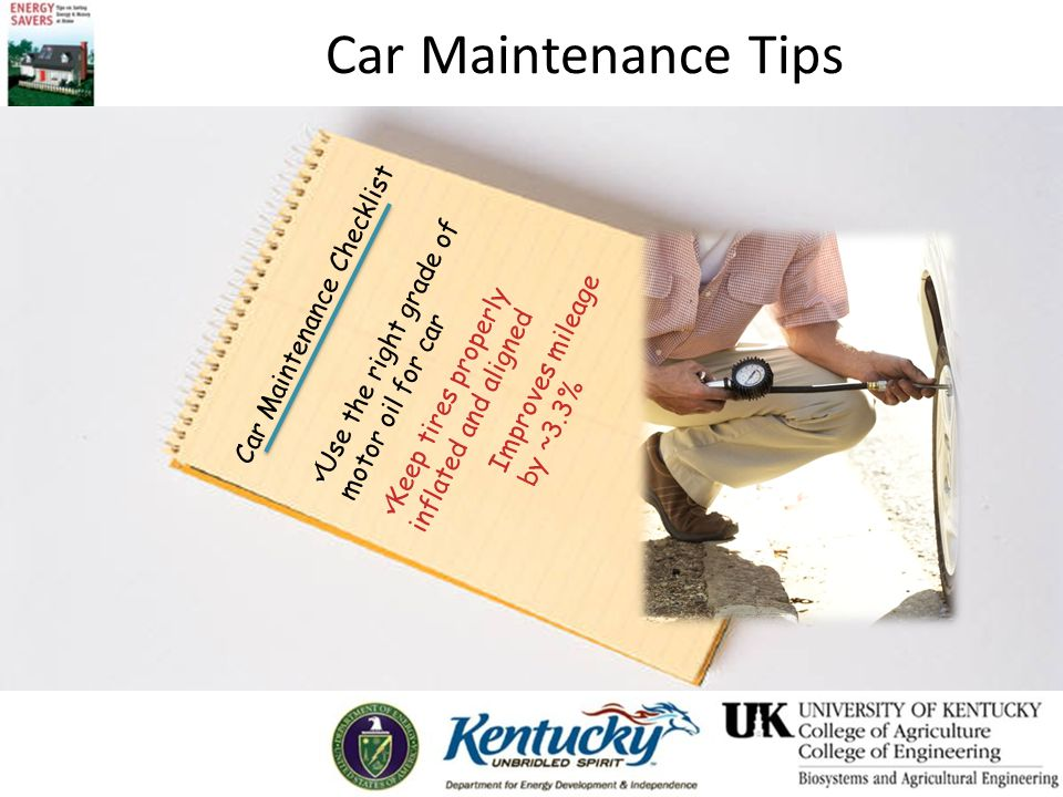 Car Maintenance Tips Car Maintenance Checklist Use the right grade of motor oil for car Keep tires properly inflated and aligned Improves mileage by ~