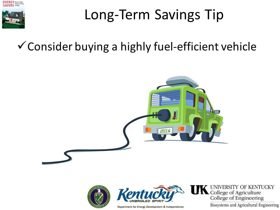 Long-Term Savings Tip Consider buying a highly fuel-efficient vehicle