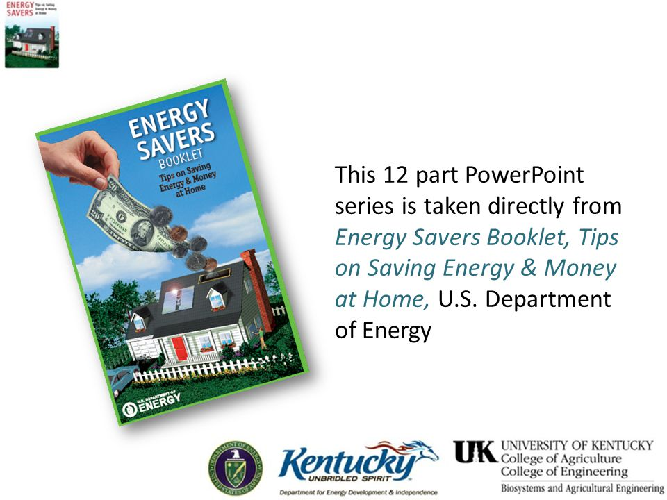 This 12 part PowerPoint series is taken directly from Energy Savers Booklet, Tips on Saving Energy & Money at Home, U.S. Department of Energy