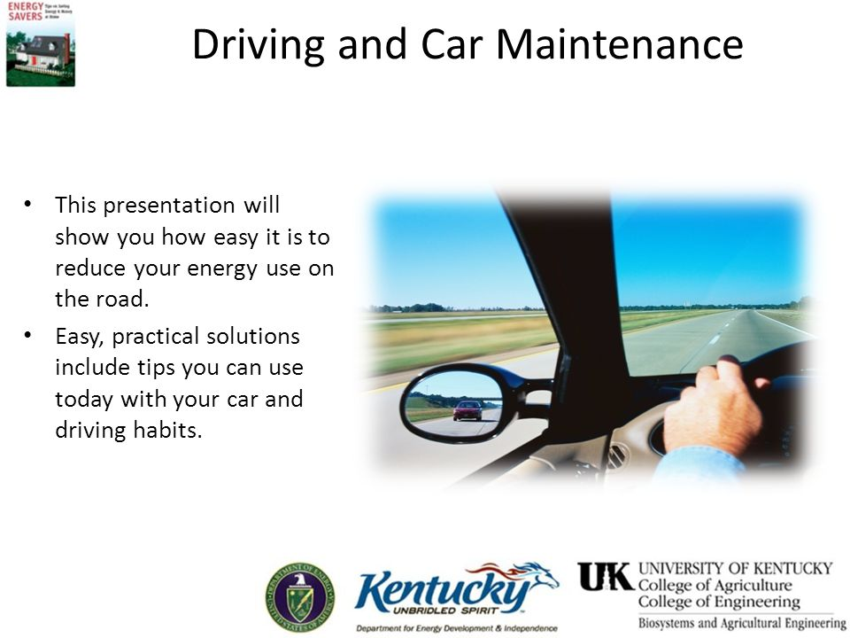 Driving and Car Maintenance This presentation will show you how easy it is to reduce your energy use on the road. Easy, practical solutions include ti