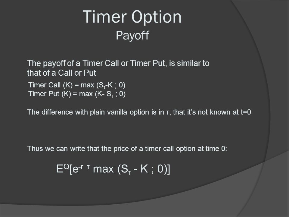Timer Option Payoff The payoff of a Timer Call or Timer Put, is similar to that of a Call or Put Timer Call (K) = max (S τ -K ; 0) Timer Put (K) = max
