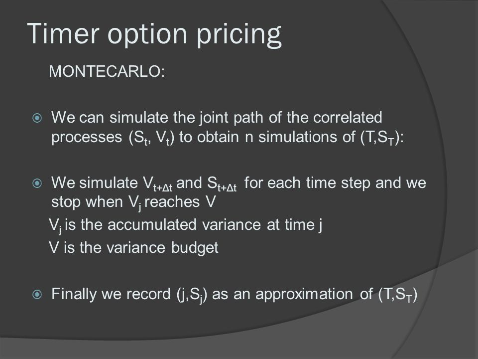 Timer option pricing MONTECARLO:  We can simulate the joint path of the correlated processes (S t, V t ) to obtain n simulations of (T,S T ):  We si