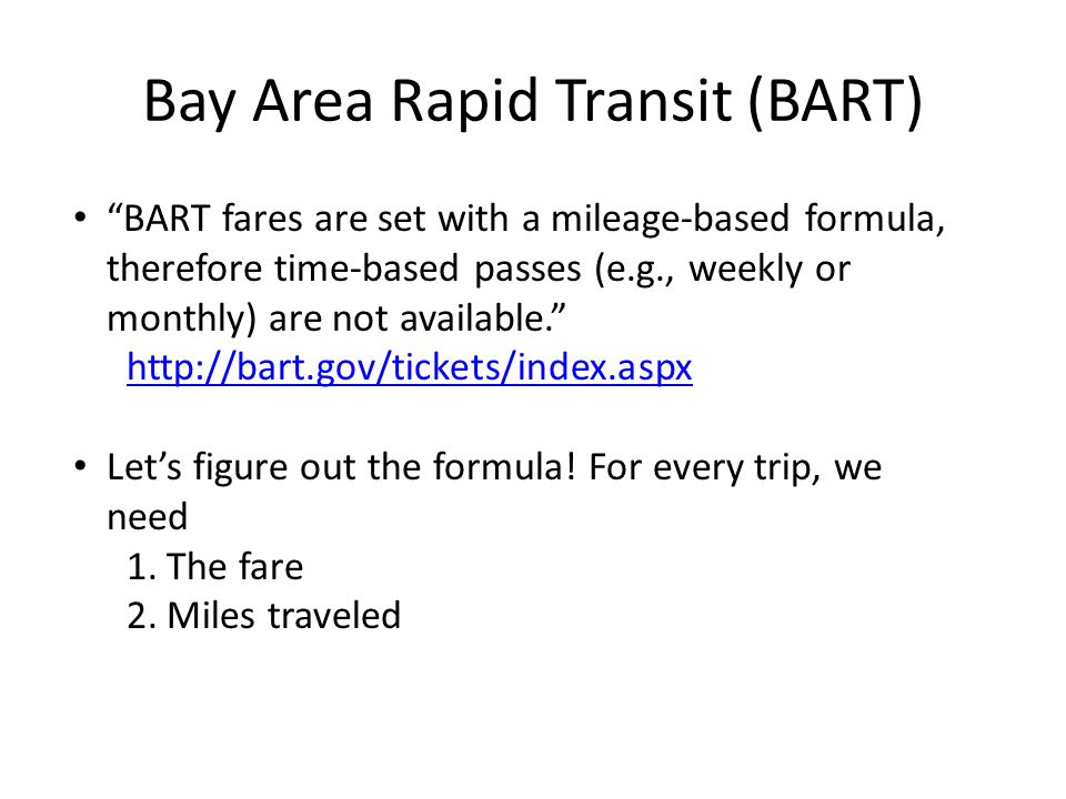 Bay Area Rapid Transit (BART) BART fares are set with a mileage-based formula, therefore time-based passes (e.g., weekly or monthly) are not available. http://bart.gov/tickets/index.aspx Let's figure out the formula.