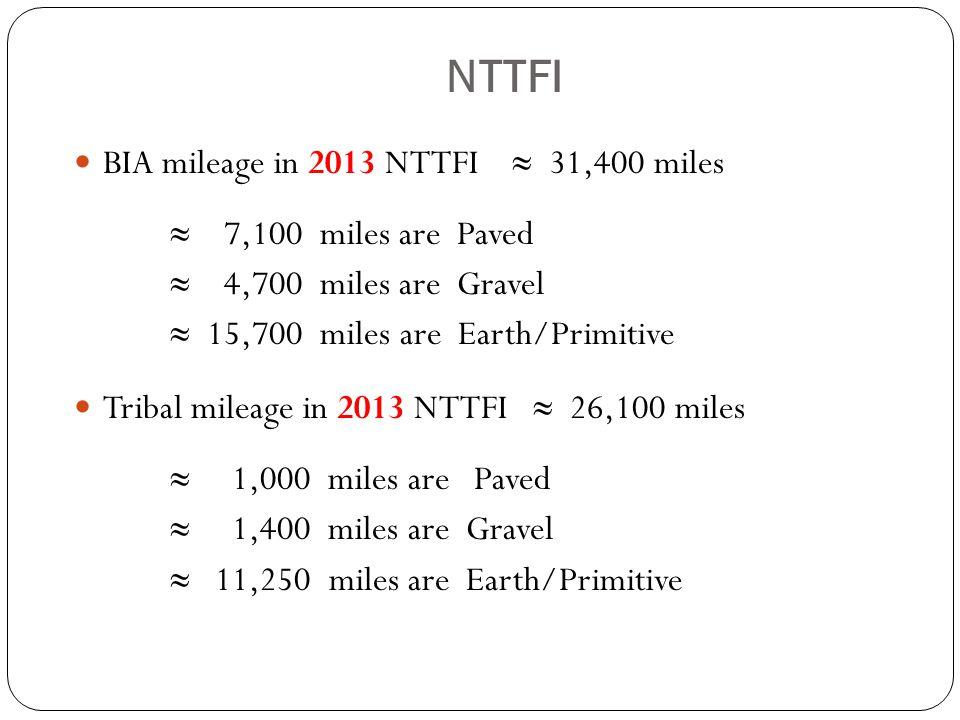 NTTFI BIA mileage in 2013 NTTFI ≈ 31,400 miles ≈ 7,100 miles are Paved ≈ 4,700 miles are Gravel ≈ 15,700 miles are Earth/Primitive Tribal mileage in 2