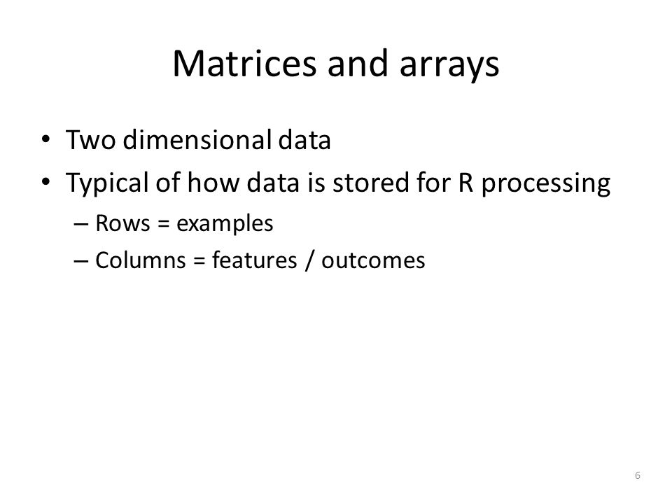 6 Matrices and arrays Two dimensional data Typical of how data is stored for R processing – Rows = examples – Columns = features / outcomes