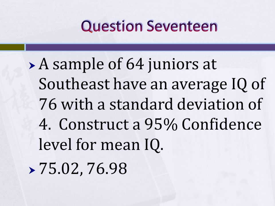  A sample of 64 juniors at Southeast have an average IQ of 76 with a standard deviation of 4.