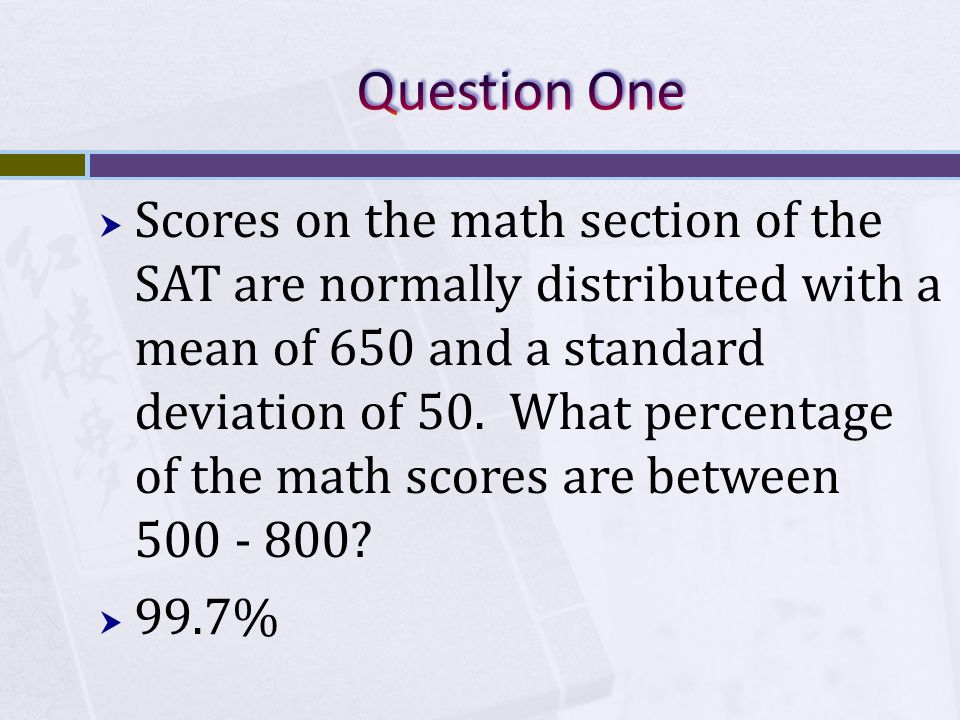  Scores on the math section of the SAT are normally distributed with a mean of 650 and a standard deviation of 50.