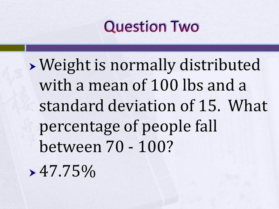  Weight is normally distributed with a mean of 100 lbs and a standard deviation of 15.