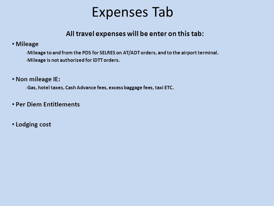Expenses Tab All travel expenses will be enter on this tab: Mileage -Mileage to and from the PDS for SELRES on AT/ADT orders, and to the airport termi