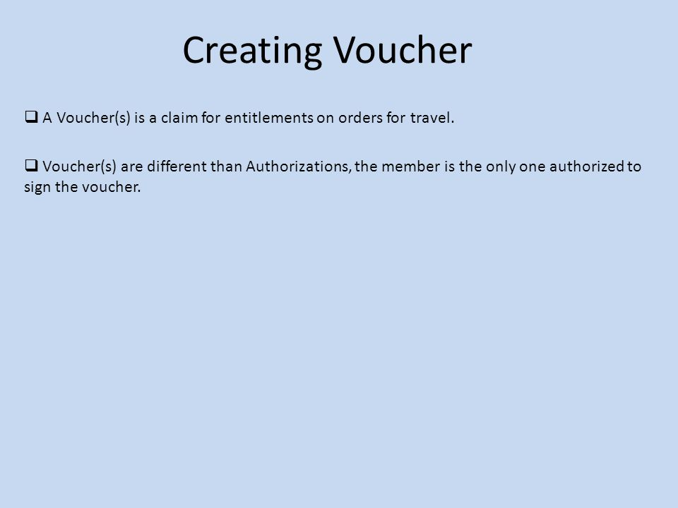 Creating Voucher  A Voucher(s) is a claim for entitlements on orders for travel.  Voucher(s) are different than Authorizations, the member is the on