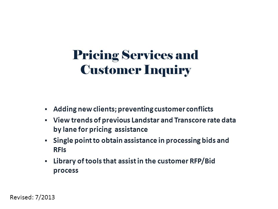  Adding new clients; preventing customer conflicts  View trends of previous Landstar and Transcore rate data by lane for pricing assistance  Single point to obtain assistance in processing bids and RFIs  Library of tools that assist in the customer RFP/Bid process Pricing Services and Customer Inquiry Revised: 7/2013