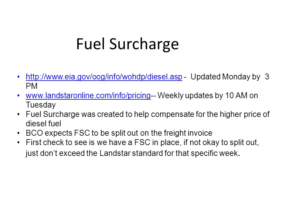 Fuel Surcharge http://www.eia.gov/oog/info/wohdp/diesel.asp - Updated Monday by 3 PM www.landstaronline.com/info/pricing-- Weekly updates by 10 AM on Tuesday Fuel Surcharge was created to help compensate for the higher price of diesel fuel BCO expects FSC to be split out on the freight invoice First check to see is we have a FSC in place, if not okay to split out, just don't exceed the Landstar standard for that specific week.