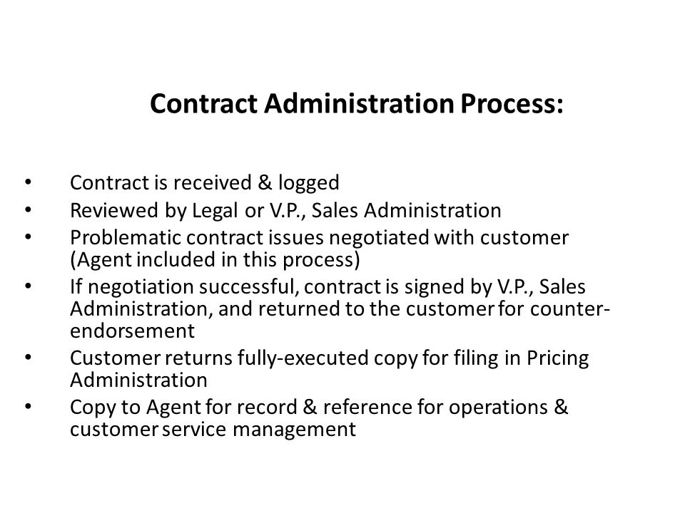 Contract is received & logged Reviewed by Legal or V.P., Sales Administration Problematic contract issues negotiated with customer (Agent included in this process) If negotiation successful, contract is signed by V.P., Sales Administration, and returned to the customer for counter- endorsement Customer returns fully-executed copy for filing in Pricing Administration Copy to Agent for record & reference for operations & customer service management Contract Administration Process: