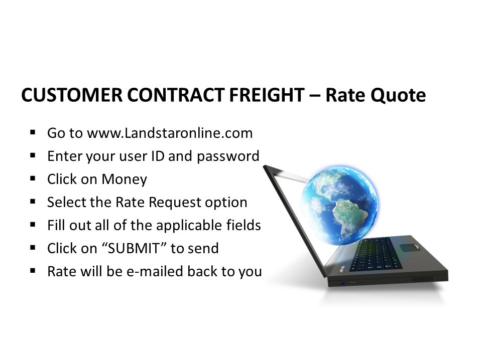 CUSTOMER CONTRACT FREIGHT – Rate Quote  Go to www.Landstaronline.com  Enter your user ID and password  Click on Money  Select the Rate Request option  Fill out all of the applicable fields  Click on SUBMIT to send  Rate will be e-mailed back to you