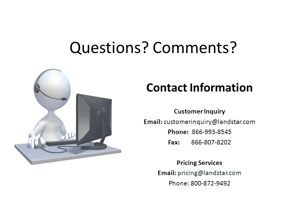 Contact Information Customer Inquiry Email: customerinquiry@landstar.com Phone: 866-993-8545 Fax: 866-807-8202 Pricing Services Email: pricing@landstar.com Phone: 800-872-9492 Questions.