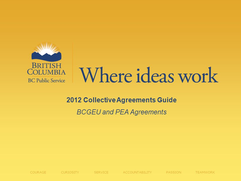 2012 Collective Agreements Guide BCGEU and PEA Agreements COURAGE CURIOSITY SERVICE ACCOUNTABILITY PASSION TEAMWORK