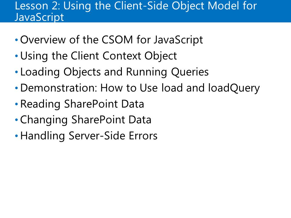 Lesson 2: Using the Client-Side Object Model for JavaScript Overview of the CSOM for JavaScript Using the Client Context Object Loading Objects and Running Queries Demonstration: How to Use load and loadQuery Reading SharePoint Data Changing SharePoint Data Handling Server-Side Errors