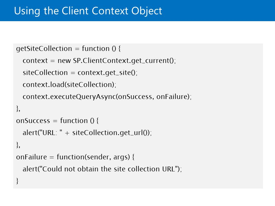 Using the Client Context Object getSiteCollection = function () { context = new SP.ClientContext.get_current(); siteCollection = context.get_site(); context.load(siteCollection); context.executeQueryAsync(onSuccess, onFailure); }, onSuccess = function () { alert( URL: + siteCollection.get_url()); }, onFailure = function(sender, args) { alert( Could not obtain the site collection URL ); }