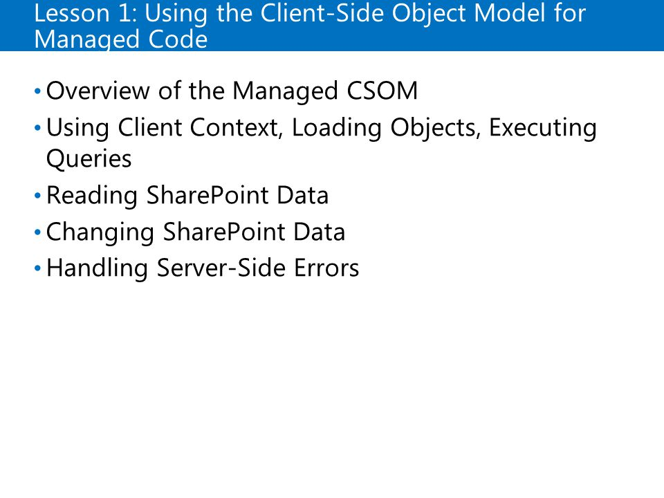 Lesson 1: Using the Client-Side Object Model for Managed Code Overview of the Managed CSOM Using Client Context, Loading Objects, Executing Queries Reading SharePoint Data Changing SharePoint Data Handling Server-Side Errors