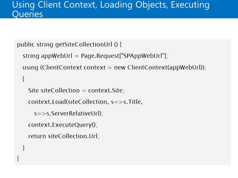 Using Client Context, Loading Objects, Executing Queries public string getSiteCollectionUrl () { string appWebUrl = Page.Request[ SPAppWebUrl ]; using (ClientContext context = new ClientContext(appWebUrl)); { Site siteCollection = context.Site; context.Load(siteCollection, s=>s.Title, s=>s.ServerRelativeUrl); context.ExecuteQuery(); return siteCollection.Url; }