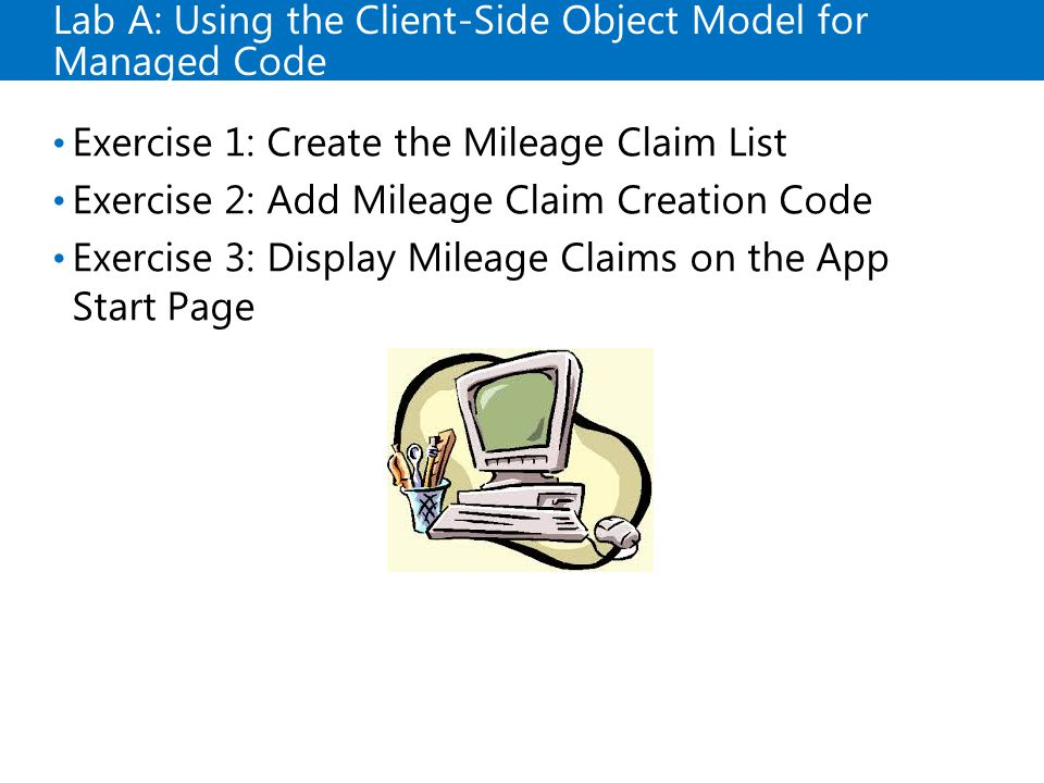 Lab A: Using the Client-Side Object Model for Managed Code Exercise 1: Create the Mileage Claim List Exercise 2: Add Mileage Claim Creation Code Exercise 3: Display Mileage Claims on the App Start Page