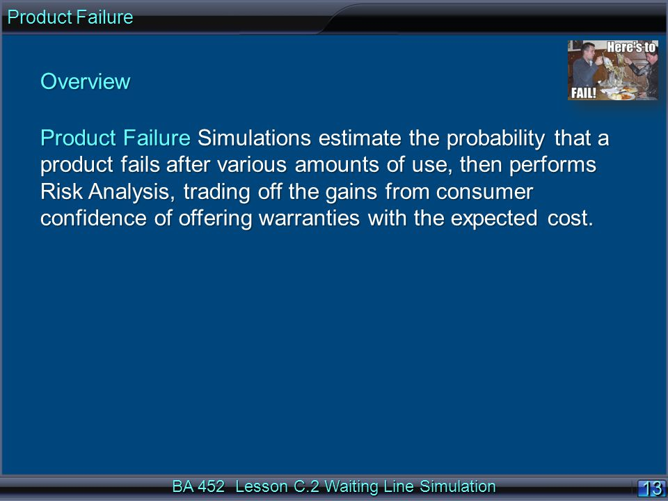 BA 452 Lesson C.2 Waiting Line Simulation 13 Overview Product Failure Simulations estimate the probability that a product fails after various amounts of use, then performs Risk Analysis, trading off the gains from consumer confidence of offering warranties with the expected cost.