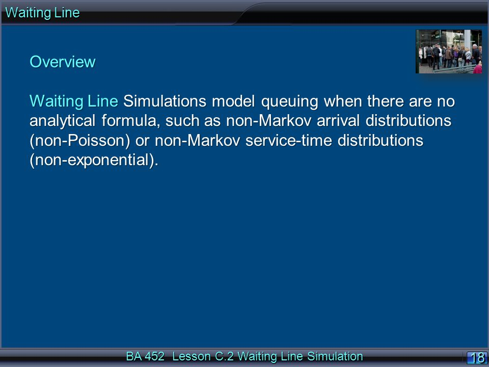BA 452 Lesson C.2 Waiting Line Simulation 18 Overview Waiting Line Simulations model queuing when there are no analytical formula, such as non-Markov arrival distributions (non-Poisson) or non-Markov service-time distributions (non-exponential).