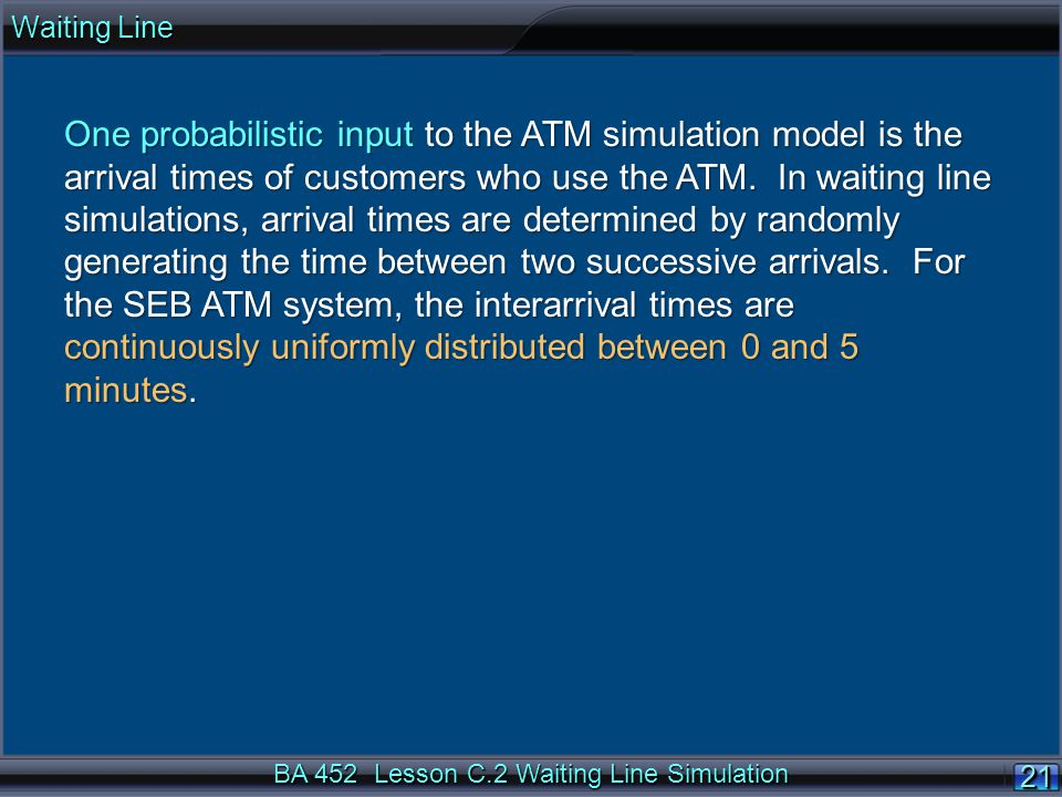 BA 452 Lesson C.2 Waiting Line Simulation 21 One probabilistic input to the ATM simulation model is the arrival times of customers who use the ATM.