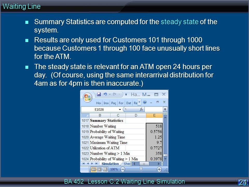 BA 452 Lesson C.2 Waiting Line Simulation 24 n Summary Statistics are computed for the steady state of the system. n Results are only used for Custome