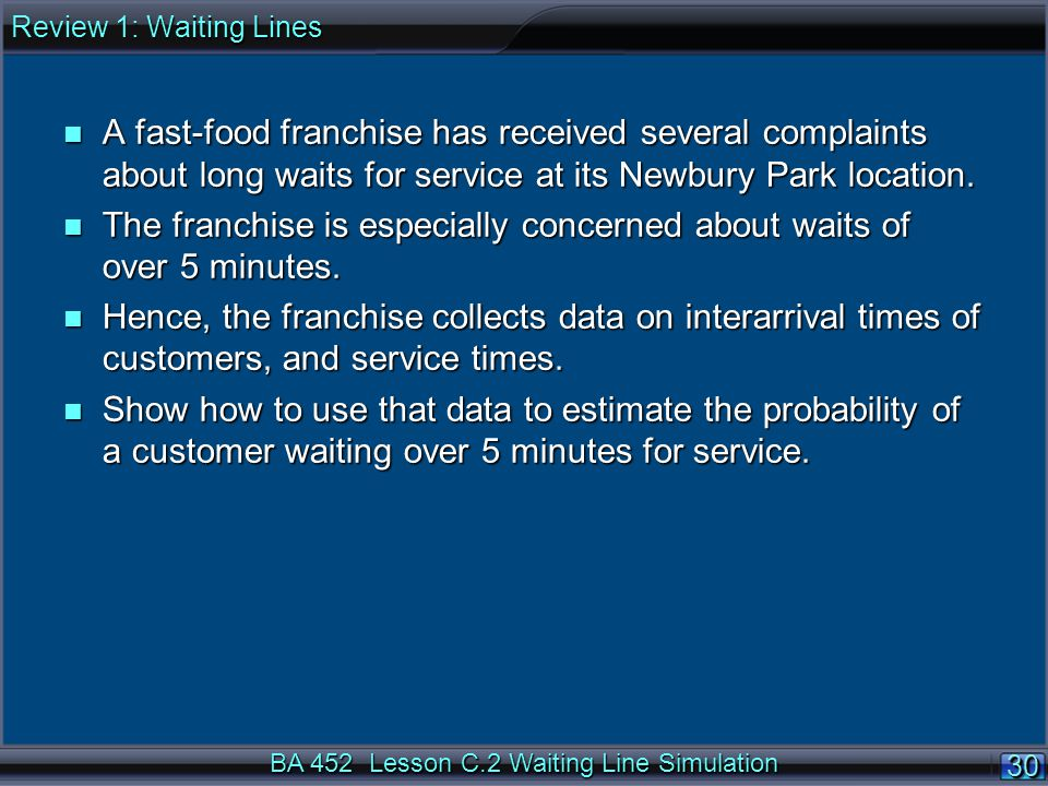 BA 452 Lesson C.2 Waiting Line Simulation 30 n A fast-food franchise has received several complaints about long waits for service at its Newbury Park